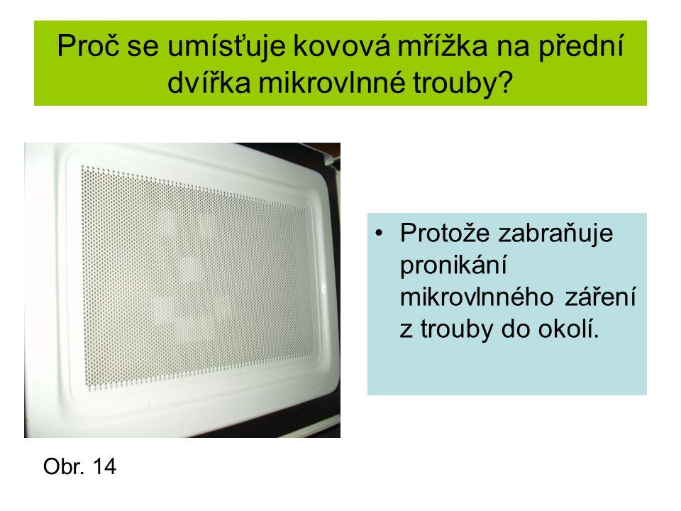 Proč se umísťuje kovová mřížka na přední dvířka mikrovlnné trouby? Protože zabraňuje pronikání mikrovlnného záření z trouby do okolí. Obr. 14