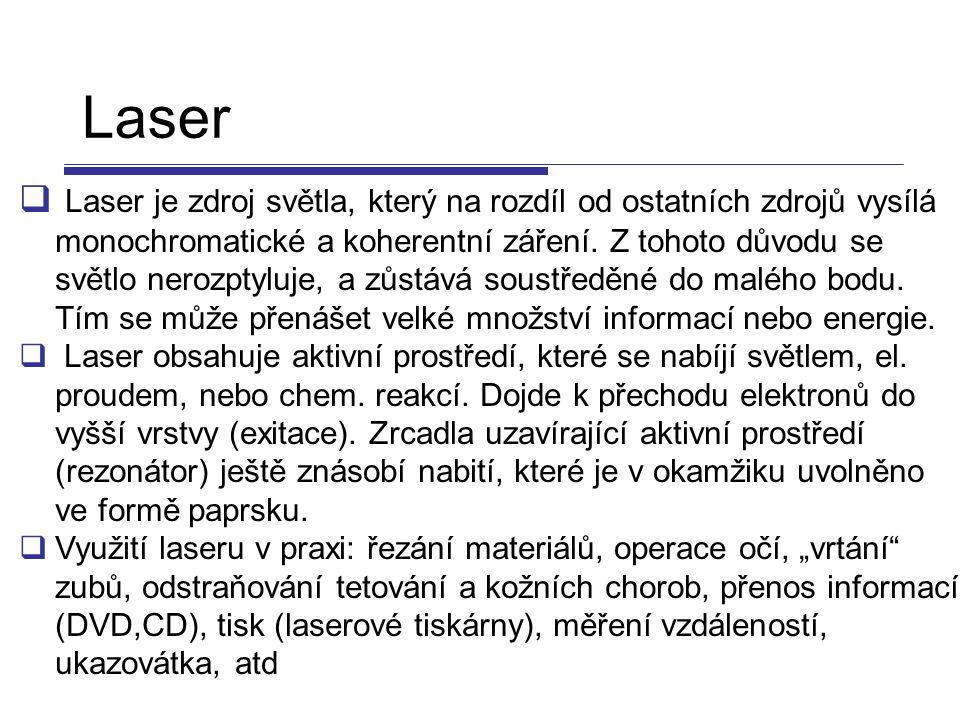 Laser  Laser je zdroj světla, který na rozdíl od ostatních zdrojů vysílá monochromatické a koherentní záření. Z tohoto důvodu se světlo nerozptyluje,