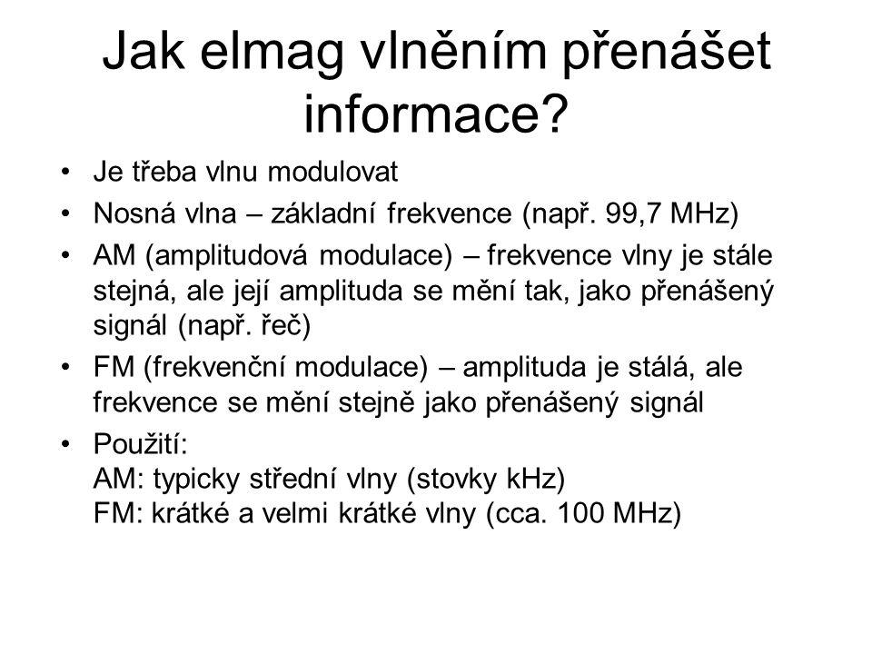 Jak elmag vlněním přenášet informace? Je třeba vlnu modulovat Nosná vlna – základní frekvence (např. 99,7 MHz) AM (amplitudová modulace) – frekvence v