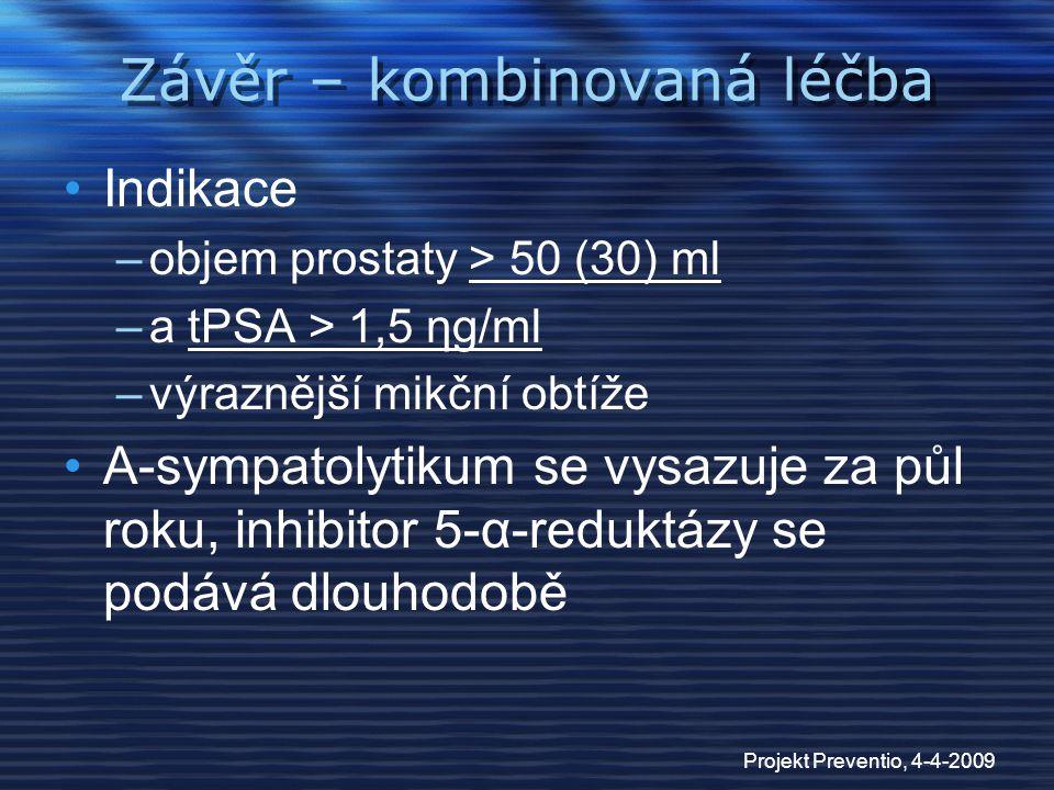 Projekt Preventio, 4-4-2009 Závěr – kombinovaná léčba Indikace –objem prostaty > 50 (30) ml –a tPSA > 1,5 ηg/ml –výraznější mikční obtíže Α-sympatolyt