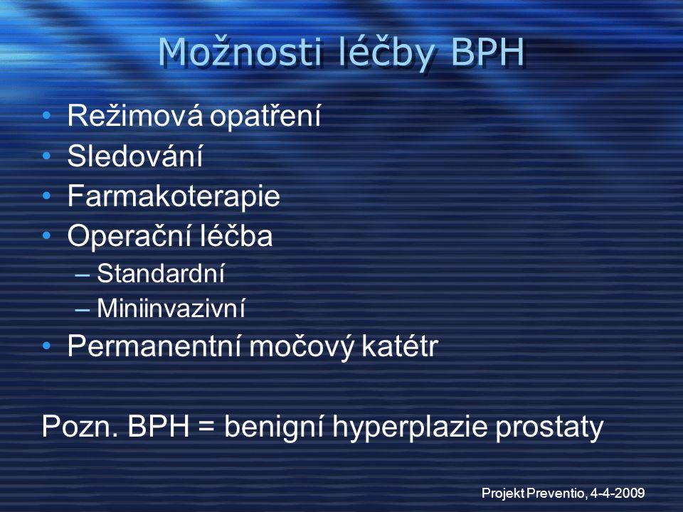 Projekt Preventio, 4-4-2009 Možnosti léčby BPH Režimová opatření Sledování Farmakoterapie Operační léčba –Standardní –Miniinvazivní Permanentní močový