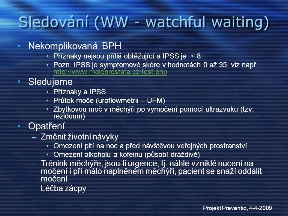 Projekt Preventio, 4-4-2009 Sledování (WW - watchful waiting) Nekomplikovaná BPH Příznaky nejsou příliš obtěžující a IPSS je < 8 Pozn. IPSS je symptom