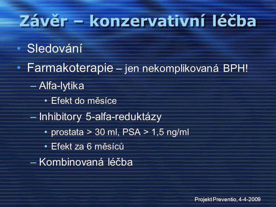 Projekt Preventio, 4-4-2009 Závěr – konzervativní léčba Sledování Farmakoterapie – jen nekomplikovaná BPH! –Alfa-lytika Efekt do měsíce –Inhibitory 5-