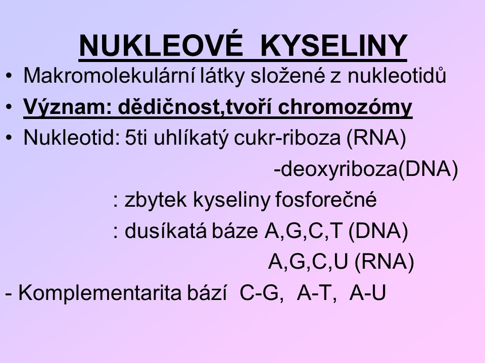 NUKLEOVÉ KYSELINY Makromolekulární látky složené z nukleotidů Význam: dědičnost,tvoří chromozómy Nukleotid: 5ti uhlíkatý cukr-riboza (RNA) -deoxyriboz