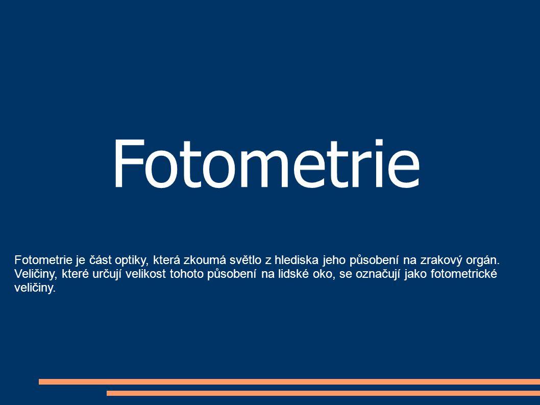 Fotometrie Fotometrie je část optiky, která zkoumá světlo z hlediska jeho působení na zrakový orgán. Veličiny, které určují velikost tohoto působení n