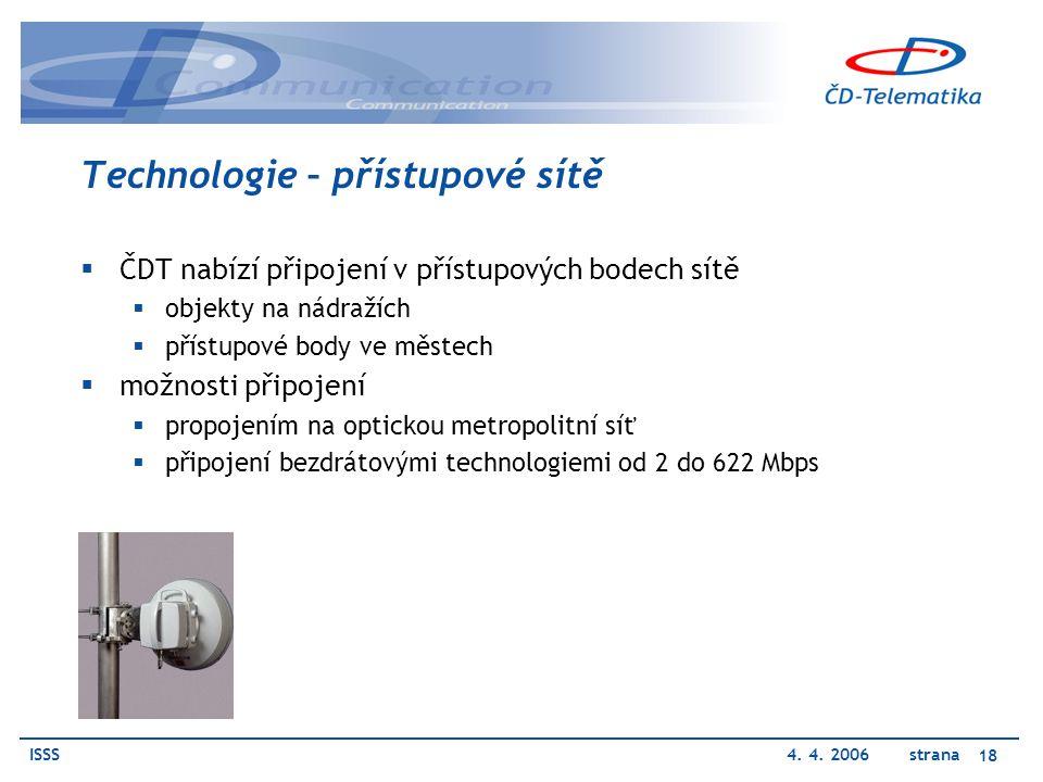 ISSS4. 4. 2006 strana 18 Technologie – přístupové sítě  ČDT nabízí připojení v přístupových bodech sítě  objekty na nádražích  přístupové body ve m