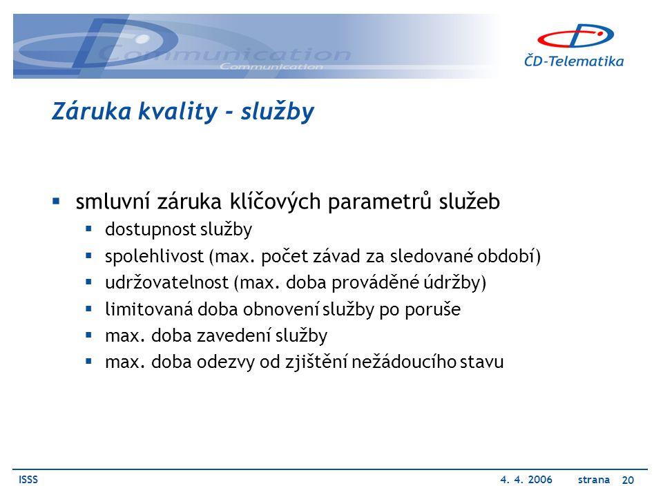 ISSS4. 4. 2006 strana 20 Záruka kvality - služby  smluvní záruka klíčových parametrů služeb  dostupnost služby  spolehlivost (max. počet závad za s