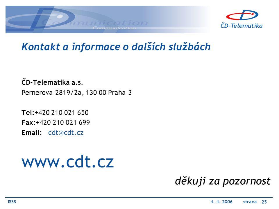 ISSS4. 4. 2006 strana 25 Kontakt a informace o dalších službách ČD-Telematika a.s. Pernerova 2819/2a, 130 00 Praha 3 Tel:+420 210 021 650 Fax:+420 210