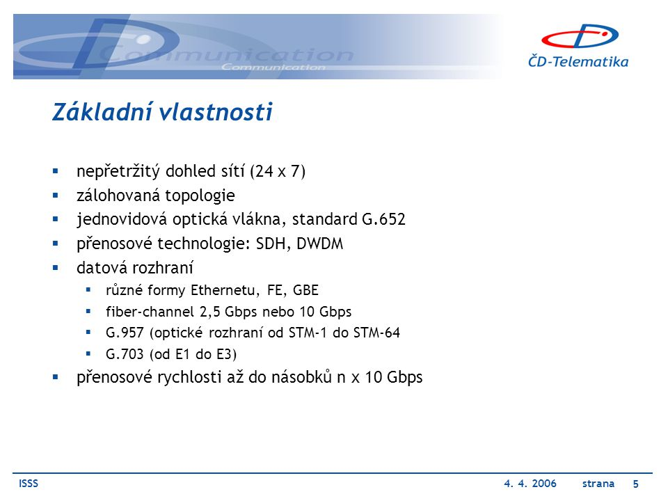 ISSS4. 4. 2006 strana 5 Základní vlastnosti  nepřetržitý dohled sítí (24 x 7)  zálohovaná topologie  jednovidová optická vlákna, standard G.652  p