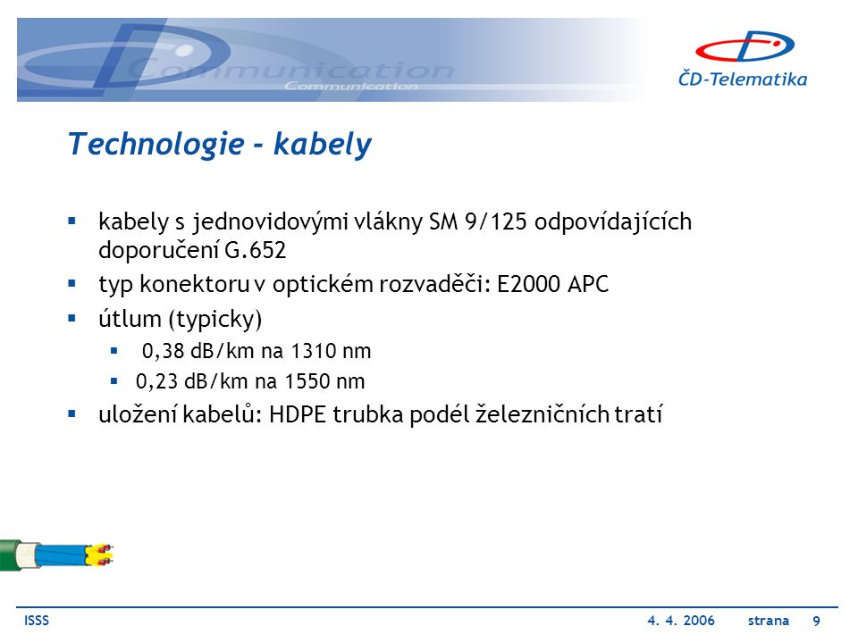 ISSS4. 4. 2006 strana 9 Technologie - kabely  kabely s jednovidovými vlákny SM 9/125 odpovídajících doporučení G.652  typ konektoru v optickém rozva