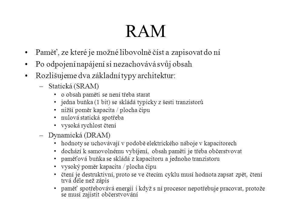RAM Paměť, ze které je možné libovolně číst a zapisovat do ní Po odpojení napájení si nezachovává svůj obsah Rozlišujeme dva základní typy architektur: –Statická (SRAM) o obsah paměti se není třeba starat jedna buňka (1 bit) se skládá typicky z šesti tranzistorů nižší poměr kapacita / plocha čipu nulová statická spotřeba vysoká rychlost čtení –Dynamická (DRAM) hodnoty se uchovávají v podobě elektrického náboje v kapacitorech dochází k samovolnému vybíjení, obsah paměti je třeba občerstvovat paměťová buňka se skládá z kapacitoru a jednoho tranzistoru vysoký poměr kapacita / plocha čipu čtení je destruktivní, proto se ve čtecím cyklu musí hodnota zapsat zpět, čtení trvá déle než zápis paměť spotřebovává energii i když s ní procesor nepotřebuje pracovat, protože se musí zajistit občerstvování