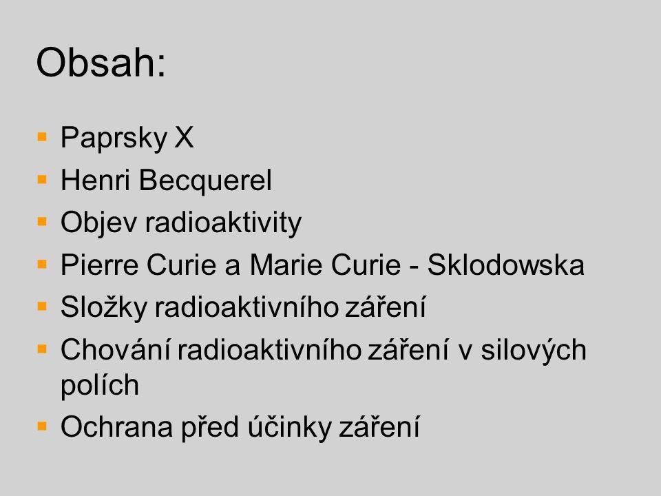 Obsah:  Paprsky X  Henri Becquerel  Objev radioaktivity  Pierre Curie a Marie Curie - Sklodowska  Složky radioaktivního záření  Chování radioakt
