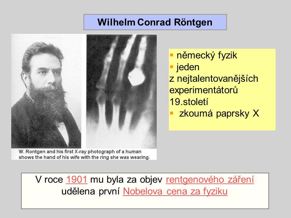 Wilhelm Conrad Röntgen  německý fyzik  jeden z nejtalentovanějších experimentátorů 19.století  zkoumá paprsky X V roce 1901 mu byla za objev rentgenového záření udělena první Nobelova cena za fyziku1901rentgenového zářeníNobelova cena za fyziku