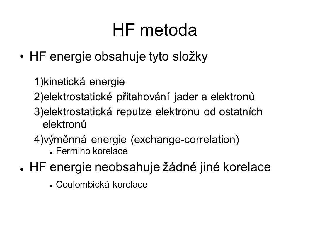 HF metoda HF energie obsahuje tyto složky 1)kinetická energie 2)elektrostatické přitahování jader a elektronů 3)elektrostatická repulze elektronu od ostatních elektronů 4)výměnná energie (exchange-correlation) Fermiho korelace HF energie neobsahuje žádné jiné korelace Coulombická korelace