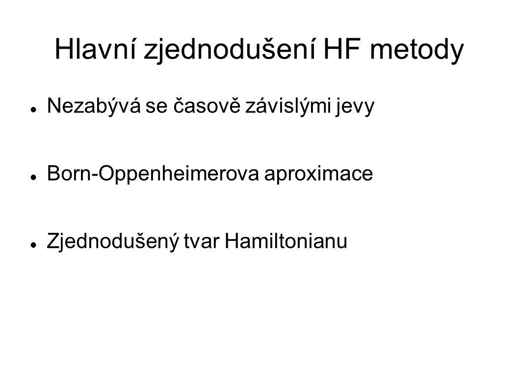 Hlavní zjednodušení HF metody Nezabývá se časově závislými jevy Born-Oppenheimerova aproximace Zjednodušený tvar Hamiltonianu