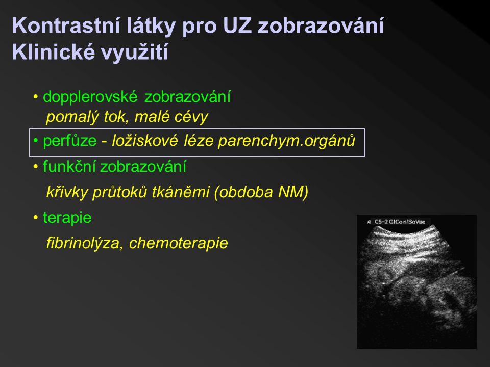 Kontrastní látky pro UZ zobrazování Klinické využití dopplerovské zobrazování pomalý tok, malé cévy perfůze - ložiskové léze parenchym.orgánů funkční