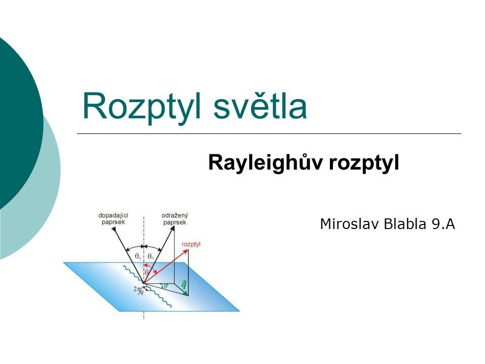 Rozptyl světla Miroslav Blabla 9.A Rayleighův rozptyl