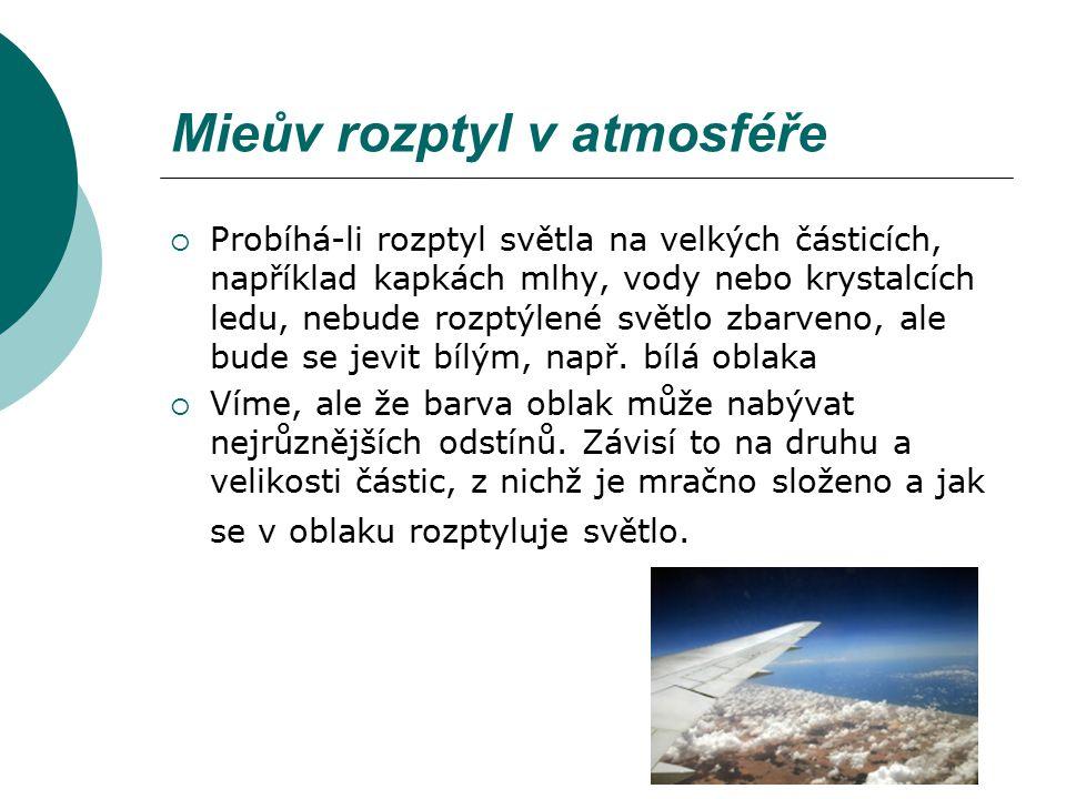 Mieův rozptyl v atmosféře  Probíhá-li rozptyl světla na velkých částicích, například kapkách mlhy, vody nebo krystalcích ledu, nebude rozptýlené svět