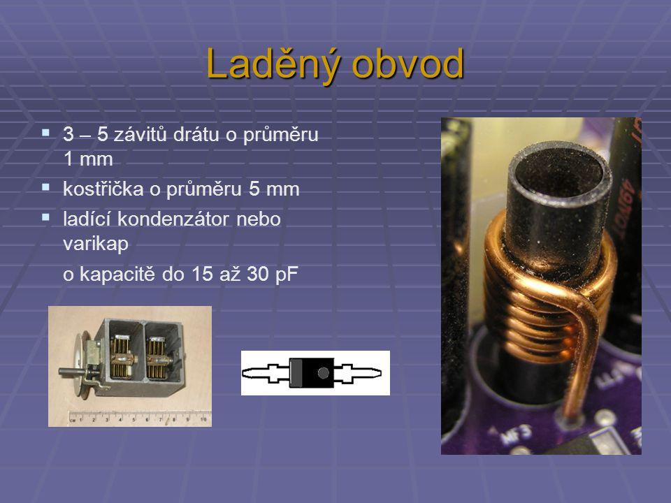 Laděný obvod  3 – 5 závitů drátu o průměru 1 mm  kostřička o průměru 5 mm  ladící kondenzátor nebo varikap o kapacitě do 15 až 30 pF