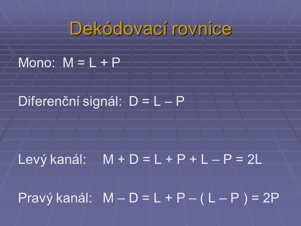Dekódovací rovnice Mono: M = L + P Diferenční signál: D = L – P Levý kanál: M + D = L + P + L – P = 2L Pravý kanál: M – D = L + P – ( L – P ) = 2P