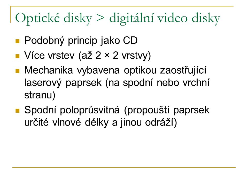 Optické disky > digitální video disky Podobný princip jako CD Více vrstev (až 2 × 2 vrstvy) Mechanika vybavena optikou zaostřující laserový paprsek (na spodní nebo vrchní stranu) Spodní poloprůsvitná (propouští paprsek určité vlnové délky a jinou odráží)