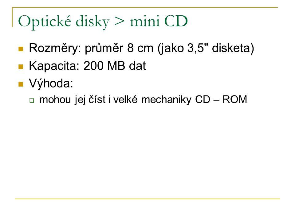 Optické disky > mini CD Rozměry: průměr 8 cm (jako 3,5 disketa) Kapacita: 200 MB dat Výhoda:  mohou jej číst i velké mechaniky CD – ROM