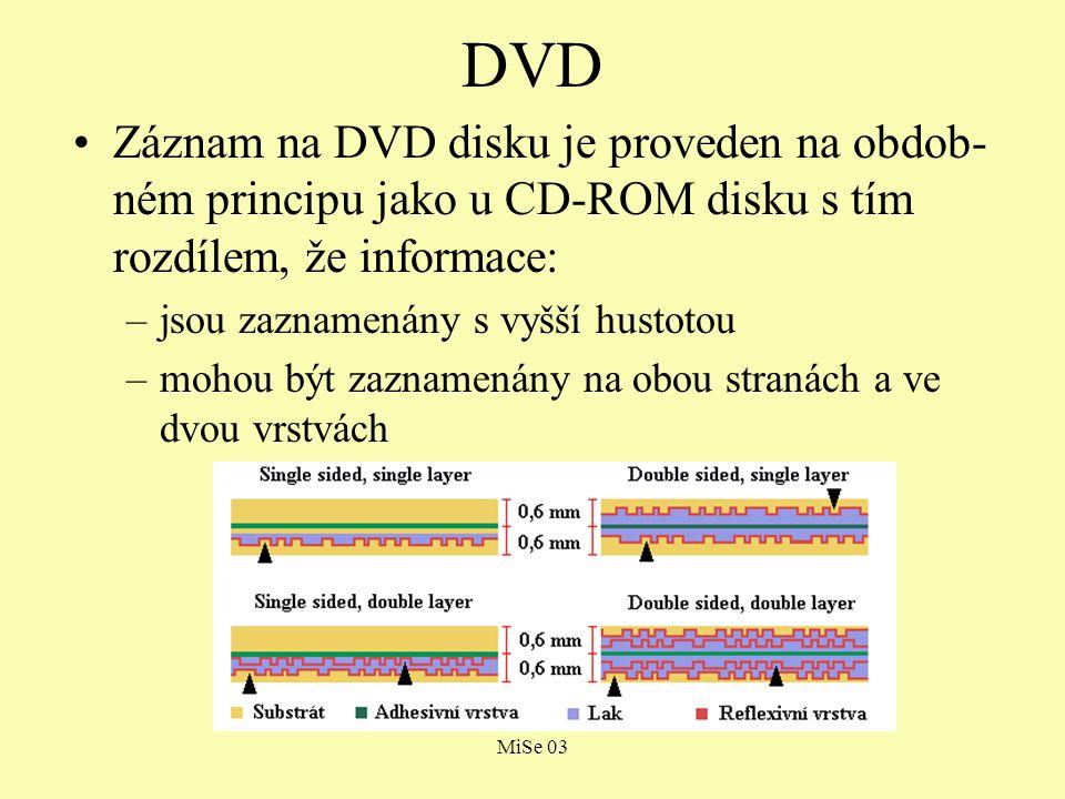 MiSe 03 DVD Záznam na DVD disku je proveden na obdob- ném principu jako u CD-ROM disku s tím rozdílem, že informace: –jsou zaznamenány s vyšší hustotou –mohou být zaznamenány na obou stranách a ve dvou vrstvách
