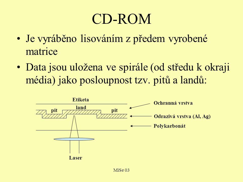 MiSe 03 CD-ROM Laserový paprsek je ostřen na land  od landu se odráží s vyšší intenzitou než od pitu Jednotlivé pity a landy jsou interpretovány takto: –1 - změna z pitu na land nebo z landu na pit –0 - setrvalý stav (pit nebo land) Celková kapacita CD-ROM disku je 650 MB