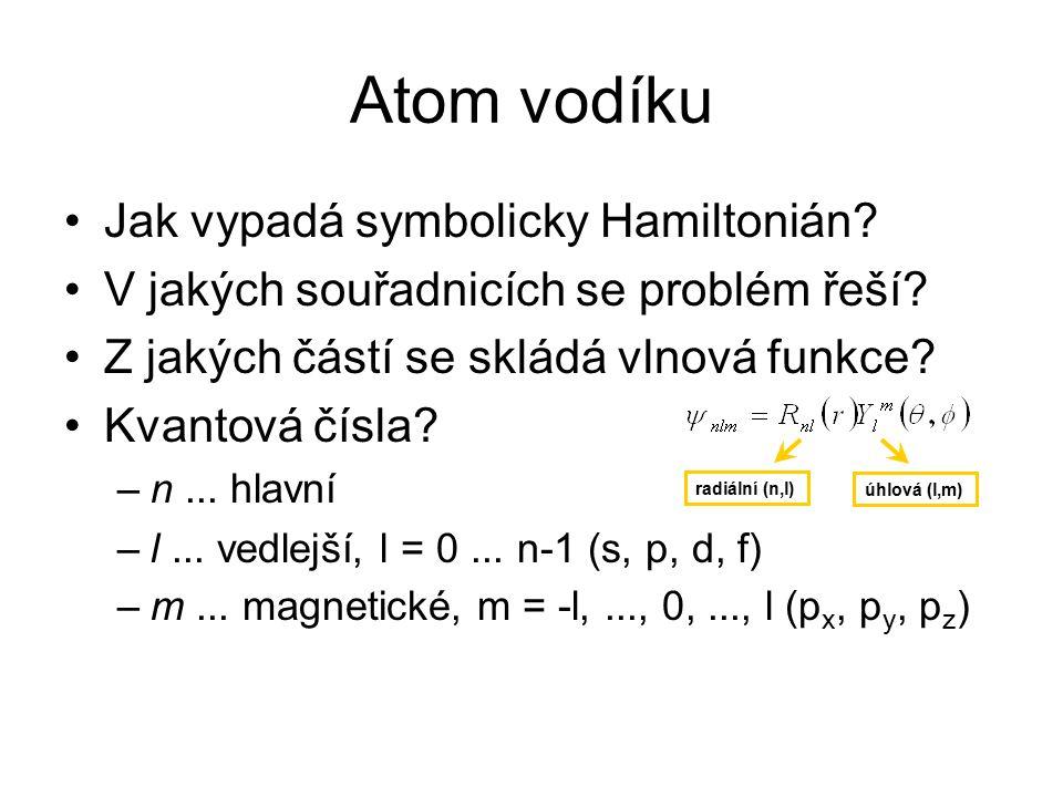 Atom vodíku Jak vypadá symbolicky Hamiltonián? V jakých souřadnicích se problém řeší? Z jakých částí se skládá vlnová funkce? Kvantová čísla? –n... hl