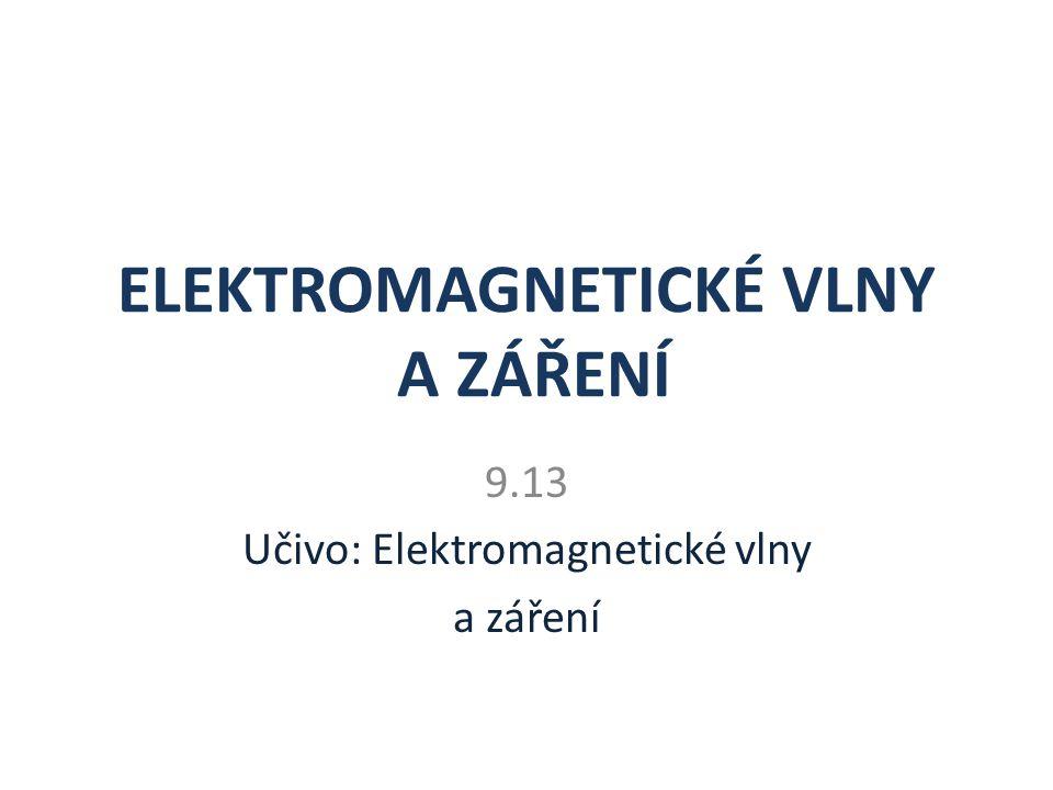 ELEKTROMAGNETICKÉ VLNY A ZÁŘENÍ 9.13 Učivo: Elektromagnetické vlny a záření