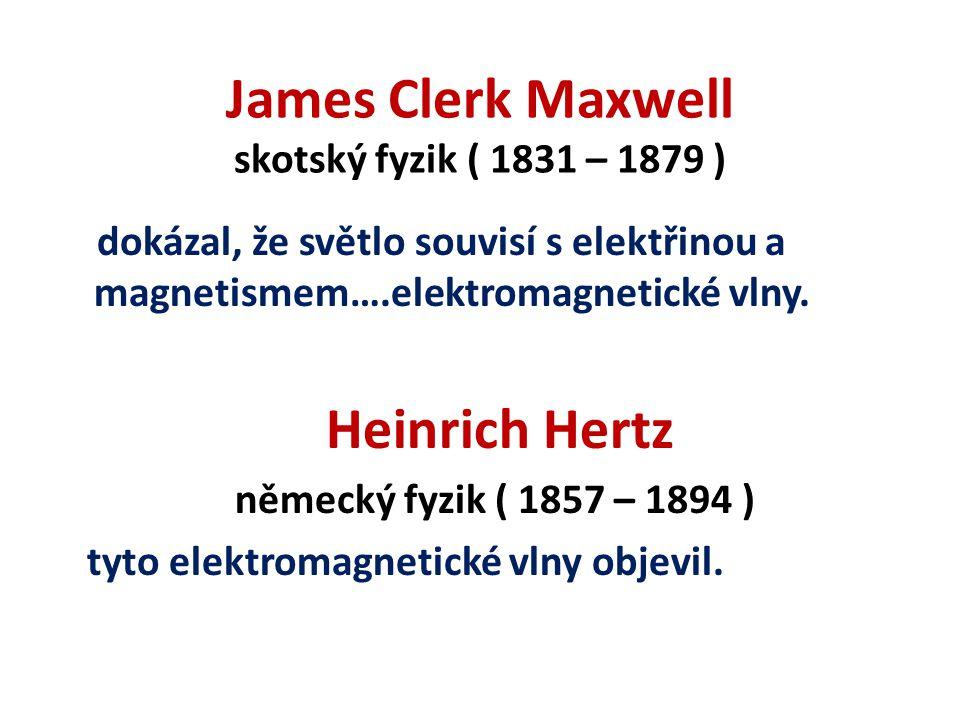 James Clerk Maxwell skotský fyzik ( 1831 – 1879 ) dokázal, že světlo souvisí s elektřinou a magnetismem….elektromagnetické vlny.
