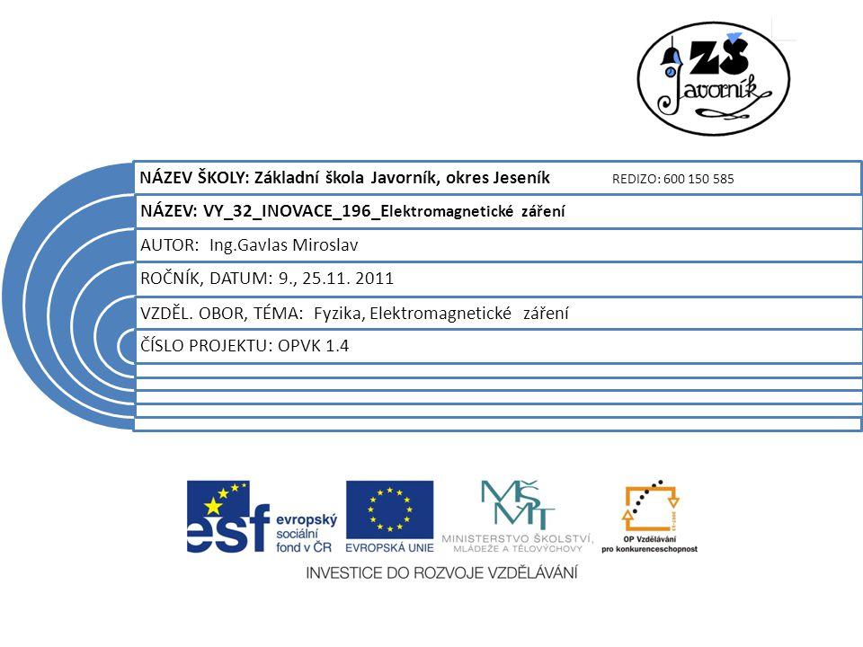 NÁZEV ŠKOLY: Základní škola Javorník, okres Jeseník REDIZO: 600 150 585 NÁZEV: VY_32_INOVACE_196_E lektromagnetické záření AUTOR: Ing.Gavlas Miroslav