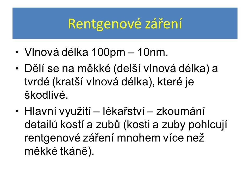 Rentgenové záření Vlnová délka 100pm – 10nm. Dělí se na měkké (delší vlnová délka) a tvrdé (kratší vlnová délka), které je škodlivé. Hlavní využití –