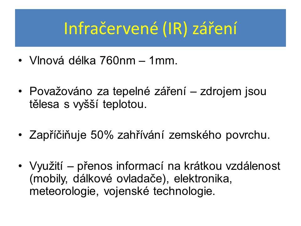 Infračervené (IR) záření Vlnová délka 760nm – 1mm. Považováno za tepelné záření – zdrojem jsou tělesa s vyšší teplotou. Zapříčiňuje 50% zahřívání zems