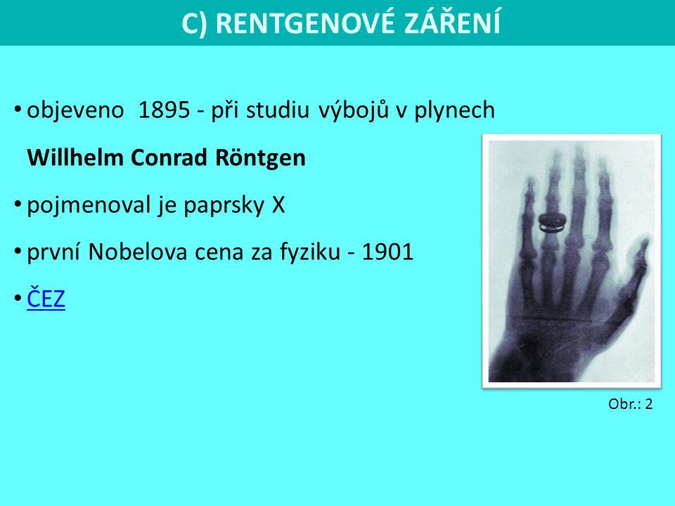 C) RENTGENOVÉ ZÁŘENÍ objeveno 1895 - při studiu výbojů v plynech Willhelm Conrad Röntgen pojmenoval je paprsky X první Nobelova cena za fyziku - 1901