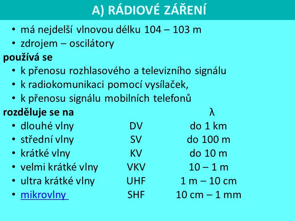 A) RÁDIOVÉ ZÁŘENÍ má nejdelší vlnovou délku 104 – 103 m zdrojem – oscilátory používá se k přenosu rozhlasového a televizního signálu k radiokomunikaci pomocí vysílaček, k přenosu signálu mobilních telefonů rozděluje se na λ dlouhé vlny DVdo 1 km střední vlny SV do 100 m krátké vlny KV do 10 m velmi krátké vlny VKV 10 – 1 m ultra krátké vlny UHF 1 m – 10 cm mikrovlny SHF 10 cm – 1 mm mikrovlny