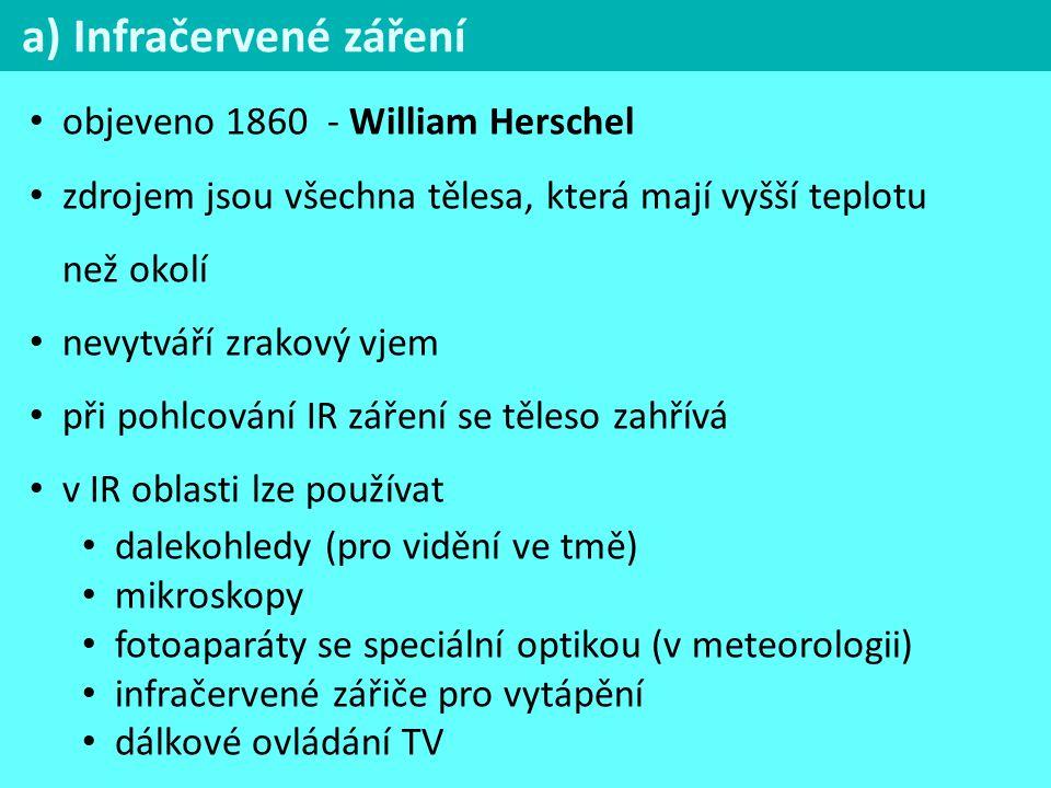 a) Infračervené záření objeveno 1860 - William Herschel zdrojem jsou všechna tělesa, která mají vyšší teplotu než okolí nevytváří zrakový vjem při pohlcování IR záření se těleso zahřívá v IR oblasti lze používat dalekohledy (pro vidění ve tmě) mikroskopy fotoaparáty se speciální optikou (v meteorologii) infračervené zářiče pro vytápění dálkové ovládání TV
