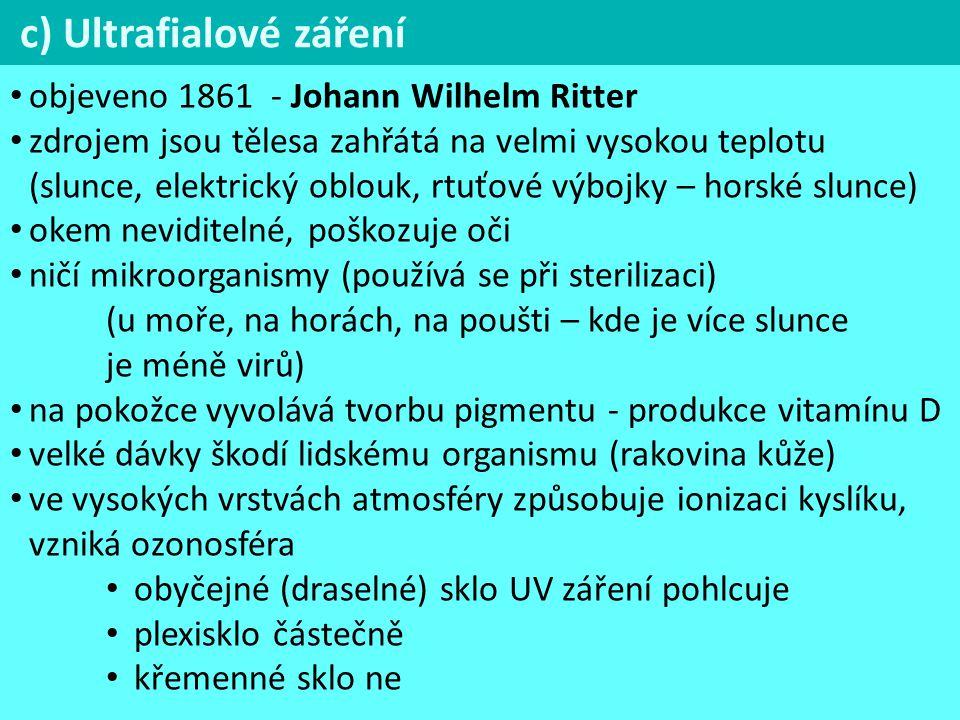 c) Ultrafialové záření objeveno 1861 - Johann Wilhelm Ritter zdrojem jsou tělesa zahřátá na velmi vysokou teplotu (slunce, elektrický oblouk, rtuťové výbojky – horské slunce) okem neviditelné, poškozuje oči ničí mikroorganismy (používá se při sterilizaci) (u moře, na horách, na poušti – kde je více slunce je méně virů) na pokožce vyvolává tvorbu pigmentu - produkce vitamínu D velké dávky škodí lidskému organismu (rakovina kůže) ve vysokých vrstvách atmosféry způsobuje ionizaci kyslíku, vzniká ozonosféra obyčejné (draselné) sklo UV záření pohlcuje plexisklo částečně křemenné sklo ne