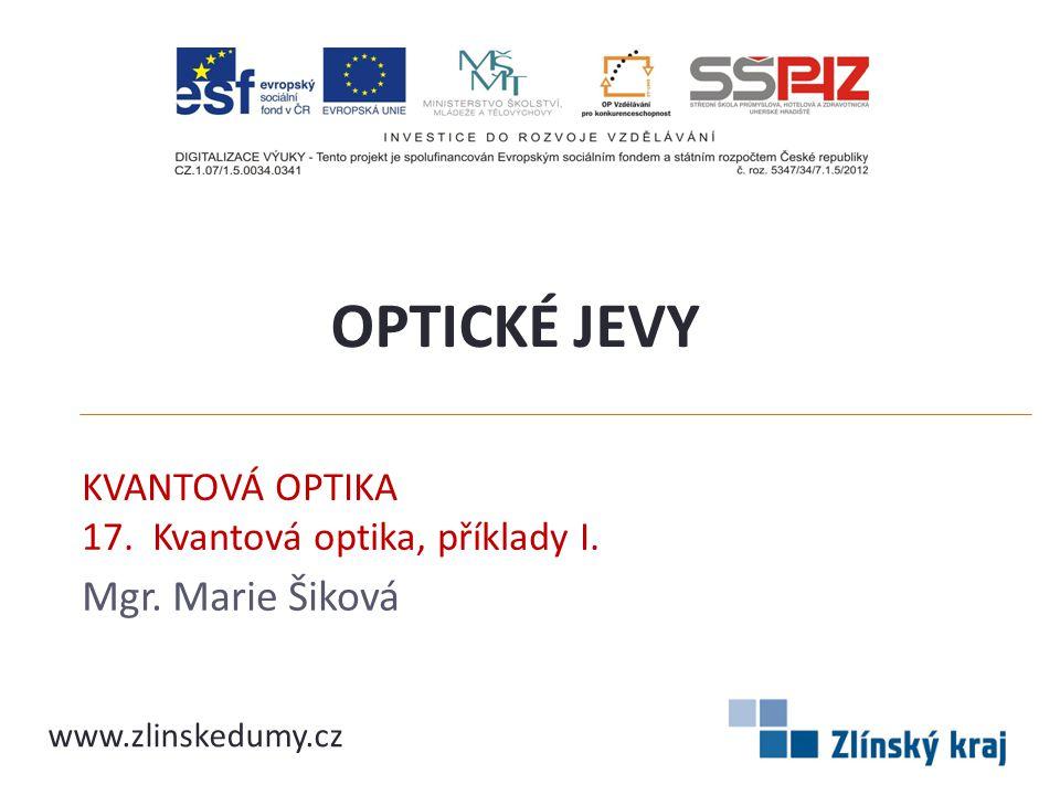 KVANTOVÁ OPTIKA 17. Kvantová optika, příklady I. Mgr. Marie Šiková OPTICKÉ JEVY www.zlinskedumy.cz