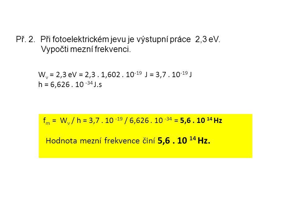 Př. 2. Při fotoelektrickém jevu je výstupní práce 2,3 eV. Vypočti mezní frekvenci. W v = 2,3 eV = 2,3. 1,602. 10 -19 J = 3,7. 10 -19 J h = 6,626. 10 -