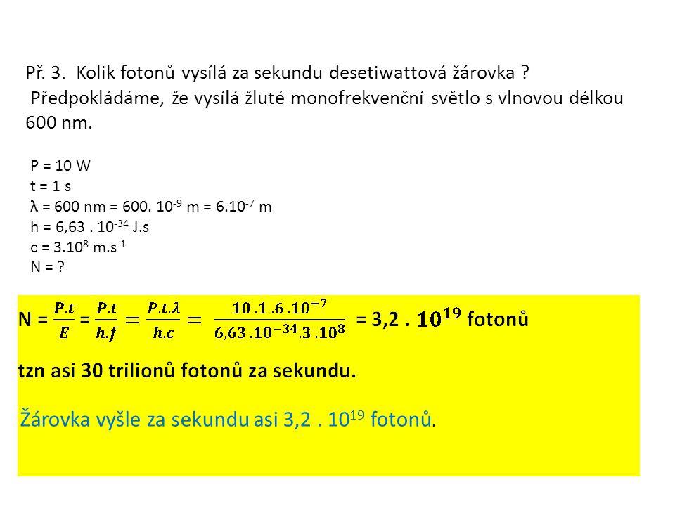 Př. 3. Kolik fotonů vysílá za sekundu desetiwattová žárovka ? Předpokládáme, že vysílá žluté monofrekvenční světlo s vlnovou délkou 600 nm. P = 10 W t