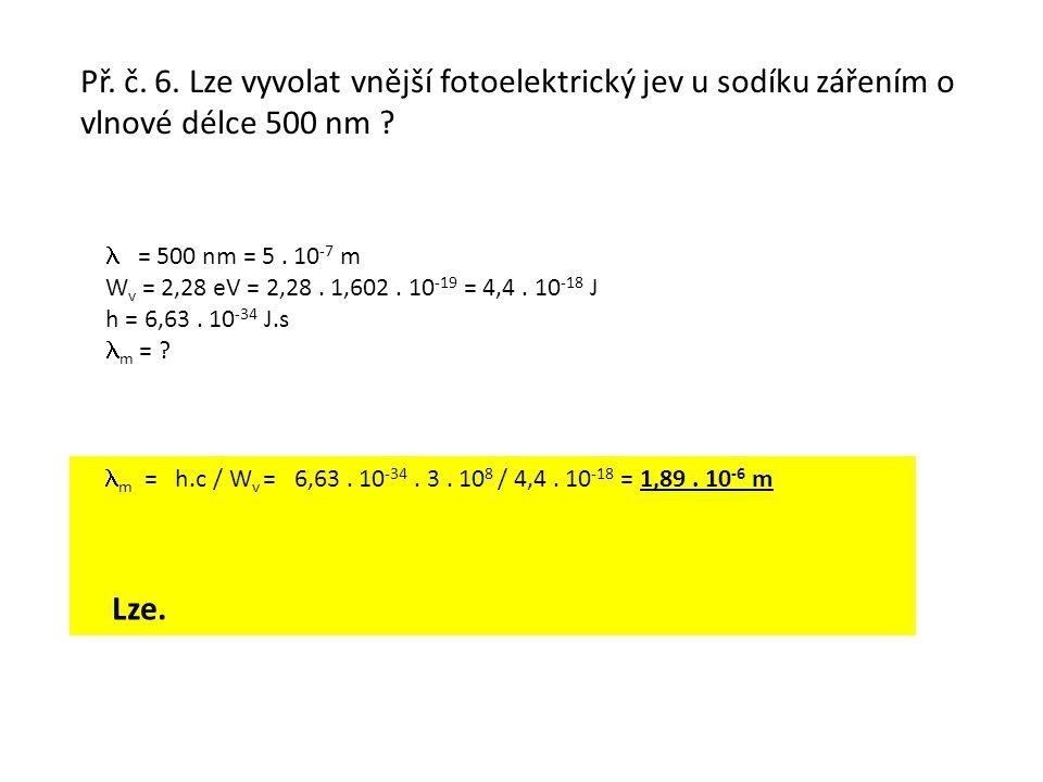 Př. č. 6. Lze vyvolat vnější fotoelektrický jev u sodíku zářením o vlnové délce 500 nm ? = 500 nm = 5. 10 -7 m W v = 2,28 eV = 2,28. 1,602. 10 -19 = 4