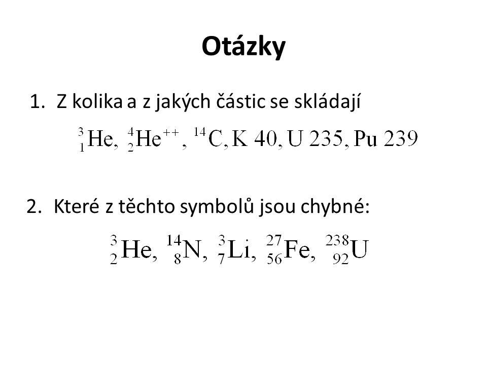 Otázky 1.Z kolika a z jakých částic se skládají 2.Které z těchto symbolů jsou chybné: