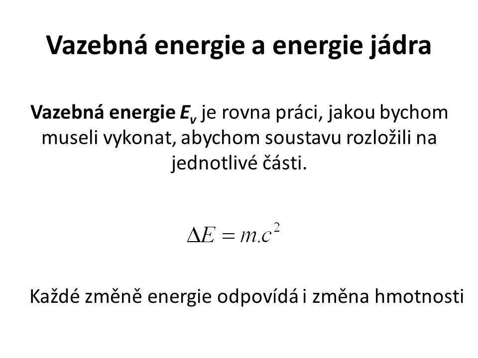 Vazebná energie a energie jádra Vazebná energie E v je rovna práci, jakou bychom museli vykonat, abychom soustavu rozložili na jednotlivé části.