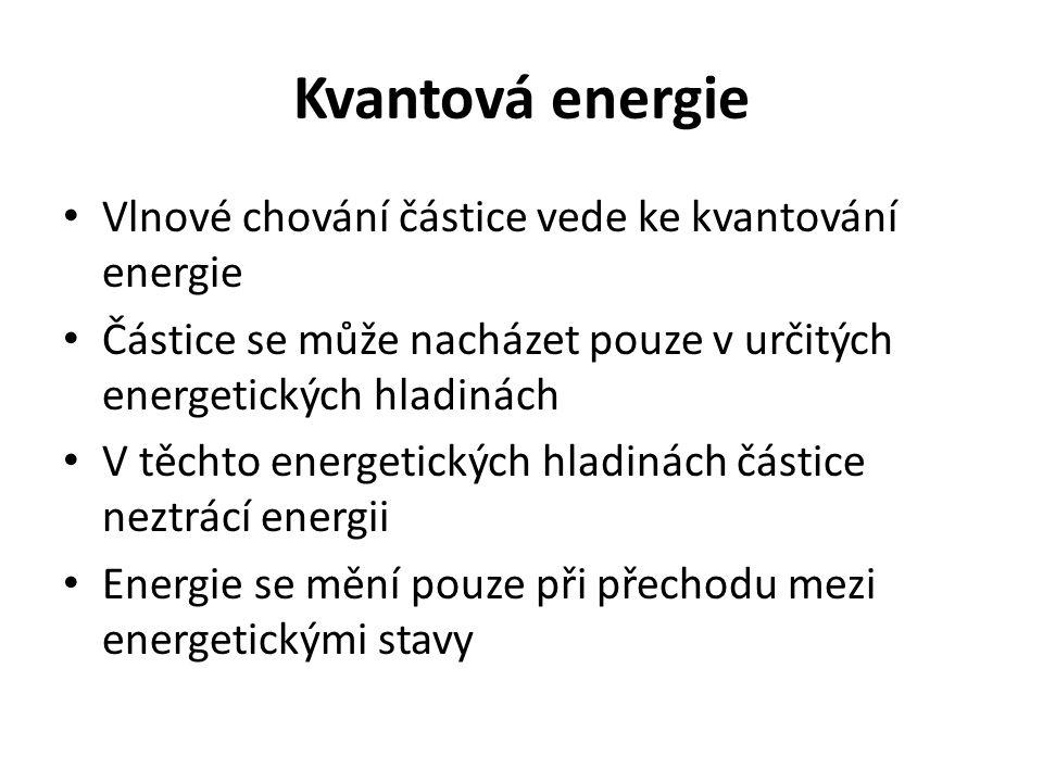 Kvantová energie Vlnové chování částice vede ke kvantování energie Částice se může nacházet pouze v určitých energetických hladinách V těchto energetických hladinách částice neztrácí energii Energie se mění pouze při přechodu mezi energetickými stavy