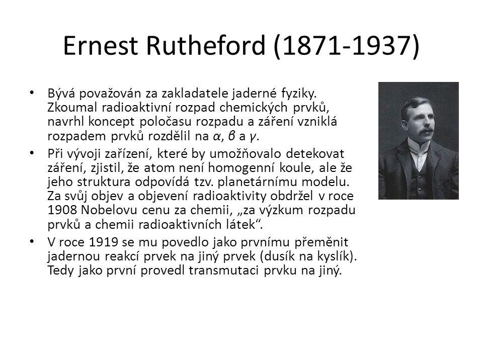 Ernest Rutheford (1871-1937) Bývá považován za zakladatele jaderné fyziky.