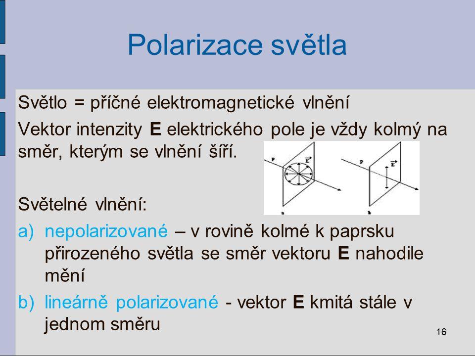 Polarizace světla Světlo = příčné elektromagnetické vlnění Vektor intenzity E elektrického pole je vždy kolmý na směr, kterým se vlnění šíří.