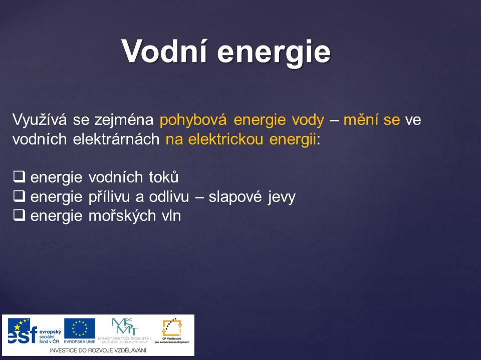 Vodní energie Využívá se zejména pohybová energie vody – mění se ve vodních elektrárnách na elektrickou energii:  energie vodních toků  energie příl