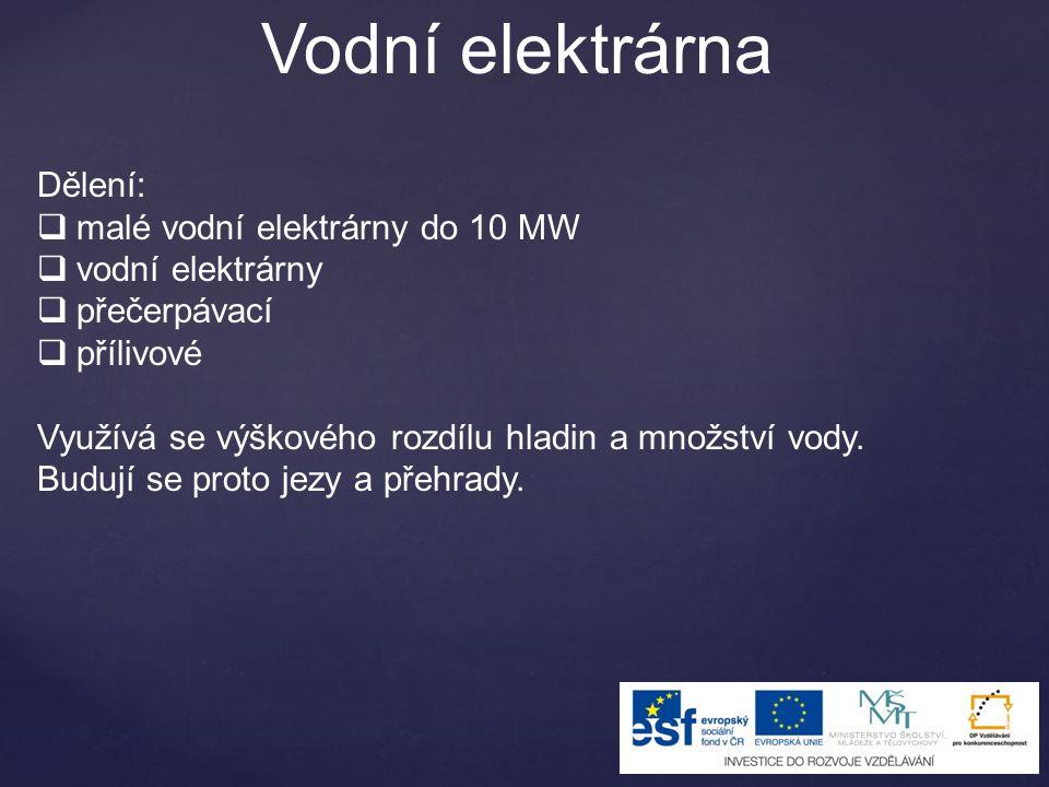 Vodní elektrárna Dělení:  malé vodní elektrárny do 10 MW  vodní elektrárny  přečerpávací  přílivové Využívá se výškového rozdílu hladin a množství