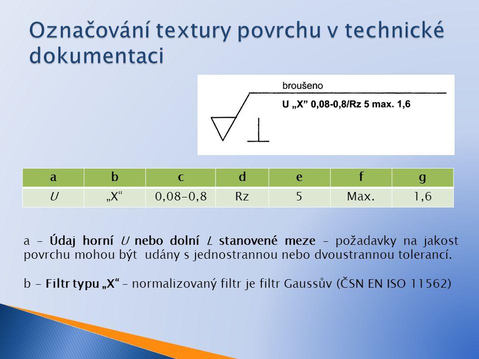 """abcdefg U""""X 0,08-0,8Rz5Max.1,6 a – Údaj horní U nebo dolní L stanovené meze – požadavky na jakost povrchu mohou být udány s jednostrannou nebo dvoustrannou tolerancí."""